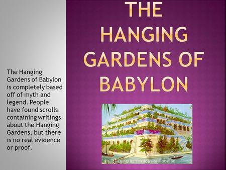 The Hanging Gardens of Babylon is completely based off of myth and legend. People have found scrolls containing writings about the Hanging Gardens, but.