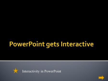 What do you know about PowerPoint? Interactivity in PowerPoint.