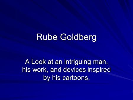 Rube Goldberg A Look at an intriguing man, his work, and devices inspired by his cartoons.