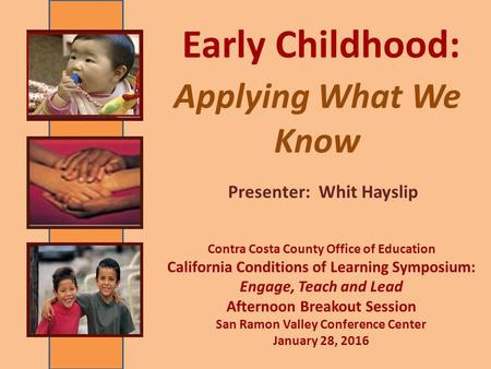 Applying What We Know Presenter: Whit Hayslip Early Childhood: Contra Costa County Office of Education California Conditions of Learning Symposium: Engage,