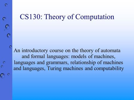 CS130: Theory of Computation An introductory course on the theory of automata and formal languages: models of machines, languages and grammars, relationship.