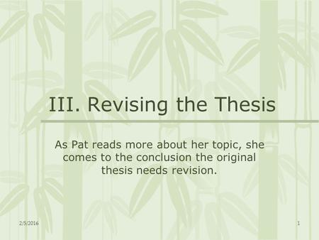2/5/20161 III. Revising the Thesis As Pat reads more about her topic, she comes to the conclusion the original thesis needs revision.