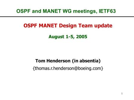 1 OSPF and MANET WG meetings, IETF63 OSPF MANET Design Team update August 1-5, 2005 Tom Henderson (in absentia)