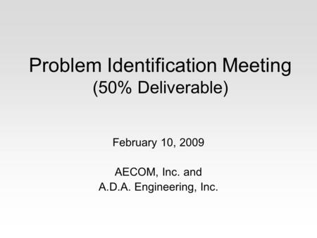 Problem Identification Meeting (50% Deliverable) February 10, 2009 AECOM, Inc. and A.D.A. Engineering, Inc.