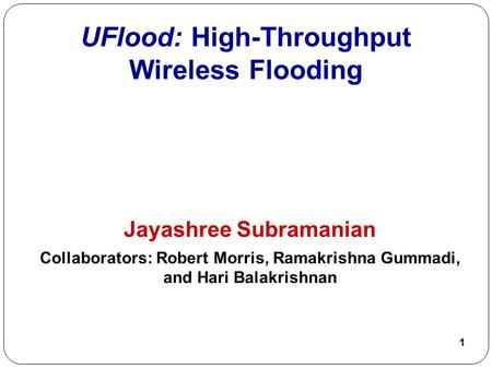 1 UFlood: High-Throughput Wireless Flooding Jayashree Subramanian Collaborators: Robert Morris, Ramakrishna Gummadi, and Hari Balakrishnan.