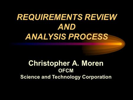 Christopher A. Moren OFCM Science and Technology Corporation REQUIREMENTS REVIEW AND ANALYSIS PROCESS.