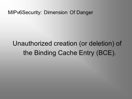 MIPv6Security: Dimension Of Danger Unauthorized creation (or deletion) of the Binding Cache Entry (BCE).