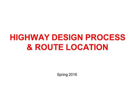 HIGHWAY DESIGN PROCESS & ROUTE LOCATION Spring 2016.
