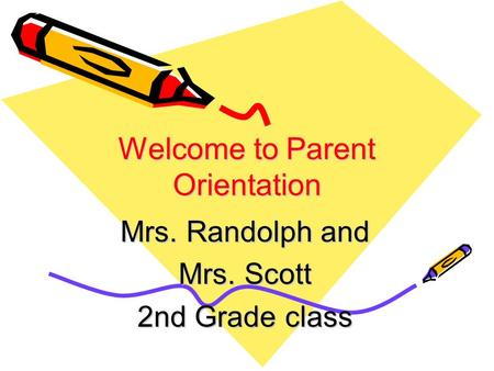 Welcome to Parent Orientation Mrs. Randolph and Mrs. Scott 2nd Grade class.