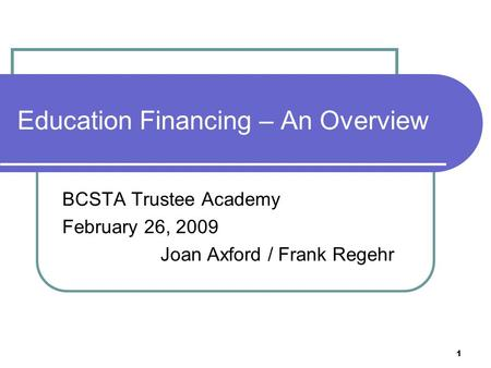 1 Education Financing – An Overview BCSTA Trustee Academy February 26, 2009 Joan Axford / Frank Regehr.