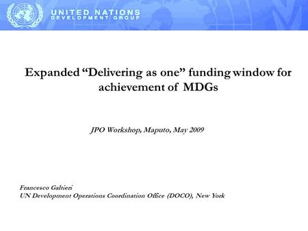 "Expanded ""Delivering as one"" funding window for achievement of MDGs Francesco Galtieri UN Development Operations Coordination Office (DOCO), New York JPO."