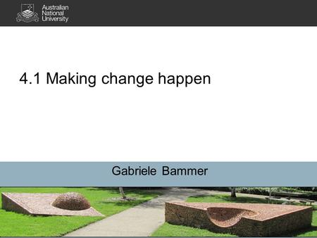 4.1 Making change happen Gabriele Bammer. 2 3 Big picture: Dynamic change environment Continuity and conservation require work Inbuilt inertia or resistance.