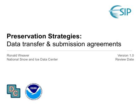 Preservation Strategies: Data transfer & submission agreements Ronald Weaver National Snow and Ice Data Center Version 1.0 Review Date.