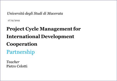 Project Cycle Management for International Development Cooperation Partnership Teacher Pietro Celotti Università degli Studi di Macerata 17/12/2012.