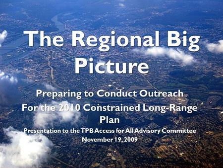 The Regional Big Picture Preparing to Conduct Outreach For the 2010 Constrained Long-Range Plan Presentation to the TPB Access for All Advisory Committee.