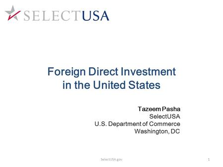 Tazeem Pasha SelectUSA U.S. Department of Commerce Washington, DC Foreign Direct Investment in the United States 1SelectUSA.gov.