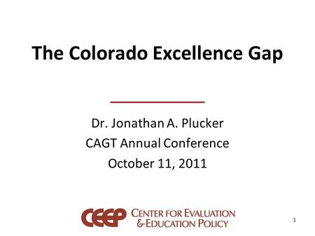 The Colorado Excellence Gap Dr. Jonathan A. Plucker CAGT Annual Conference October 11, 2011 1.