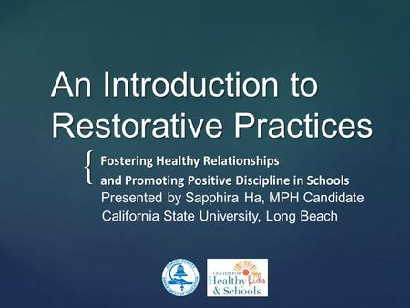 { An Introduction to Restorative Practices Fostering Healthy Relationships and Promoting Positive Discipline in Schools Presented by Sapphira Ha, MPH Candidate.