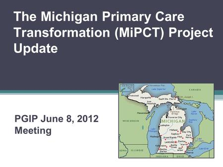 The Michigan Primary Care Transformation (MiPCT) Project Update PGIP June 8, 2012 Meeting.