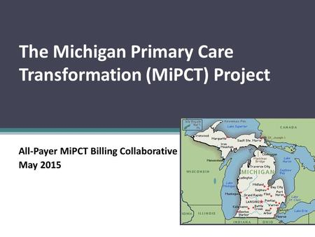 The Michigan Primary Care Transformation (MiPCT) Project All-Payer MiPCT Billing Collaborative May 2015.