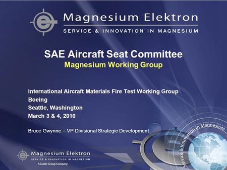 SAE Aircraft Seat Committee Magnesium Working Group International Aircraft Materials Fire Test Working Group Boeing Seattle, Washington March 3 & 4, 2010.