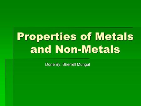 Properties of Metals and Non-Metals Done By: Sherrell Mungal.
