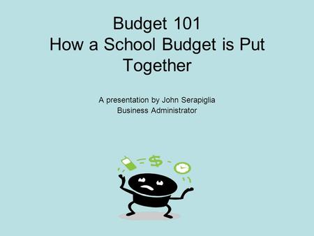 Budget 101 How a School Budget is Put Together A presentation by John Serapiglia Business Administrator.