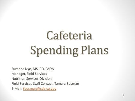 Cafeteria Spending Plans Suzanna Nye, Suzanna Nye, MS, RD, FADA Manager, Field Services Nutrition Services Division Field Services Staff Contact: Tamara.