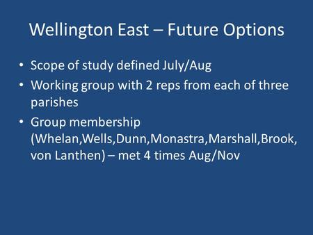 Wellington East – Future Options Scope of study defined July/Aug Working group with 2 reps from each of three parishes Group membership (Whelan,Wells,Dunn,Monastra,Marshall,Brook,