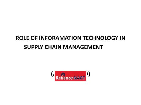 ROLE OF INFORAMATION TECHNOLOGY IN SUPPLY CHAIN MANAGEMENT (AHMEDABAD)