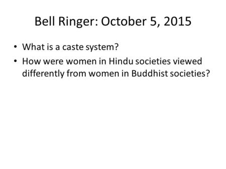 Bell Ringer: October 5, 2015 What is a caste system? How were women in Hindu societies viewed differently from women in Buddhist societies?