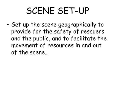 SCENE SET-UP Set up the scene geographically to provide for the safety of rescuers and the public, and to facilitate the movement of resources in and out.