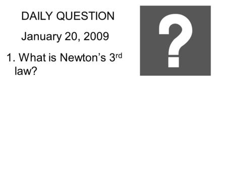 DAILY QUESTION January 20, 2009 1. What is Newton's 3 rd law?