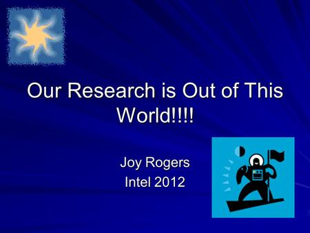 Our Research is Out of This World!!!! Joy Rogers Intel 2012.