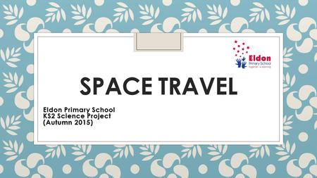 SPACE TRAVEL Eldon Primary School KS2 Science Project (Autumn 2015)