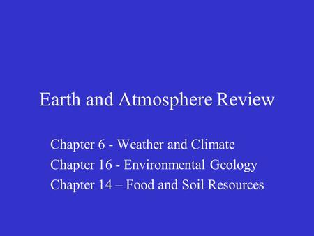 Earth and Atmosphere Review Chapter 6 - Weather and Climate Chapter 16 - Environmental Geology Chapter 14 – Food and Soil Resources.
