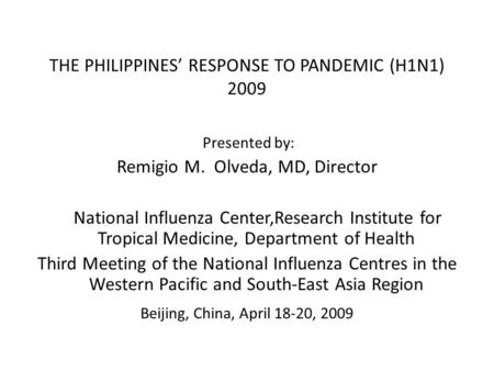 THE PHILIPPINES' RESPONSE TO PANDEMIC (H1N1) 2009 Presented by: Remigio M. Olveda, MD, Director National Influenza Center,Research Institute for Tropical.