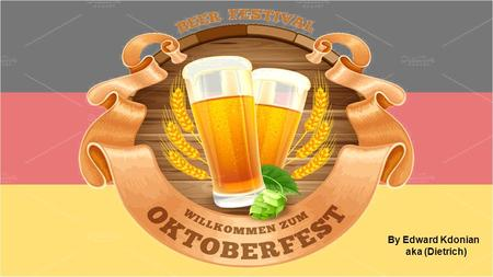 By Edward Kdonian aka (Dietrich). In the course of this presentation you will learn: When the first Oktoberfest took place, and how it started The ways.