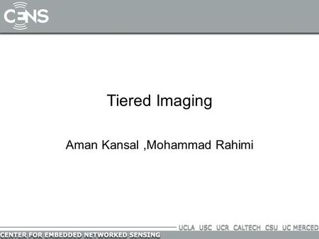 Tiered Imaging Aman Kansal,Mohammad Rahimi. High Resolution Imaging Design Objective: Maximize spatial coverage Maximize resolution –Sensing performance.