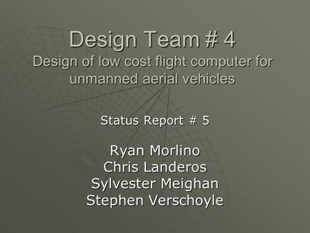 Design Team # 4 Design of low cost flight computer for unmanned aerial vehicles Status Report # 5 Ryan Morlino Chris Landeros Sylvester Meighan Stephen.