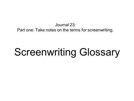 Journal 23: Part one: Take notes on the terms for screenwriting. Screenwriting Glossary.