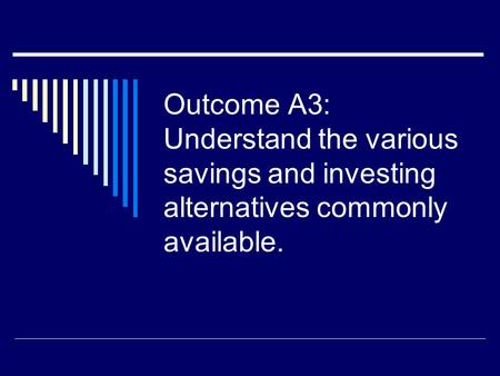 Outcome A3: Understand the various savings and investing alternatives commonly available.