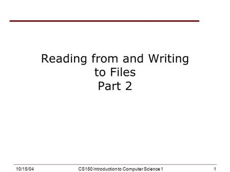 1 10/15/04CS150 Introduction to Computer Science 1 Reading from and Writing to Files Part 2.
