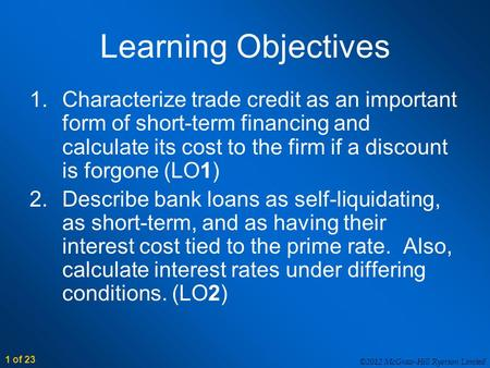 ©2012 McGraw-Hill Ryerson Limited 1 of 23 Learning Objectives 1.Characterize trade credit as an important form of short-term financing and calculate its.