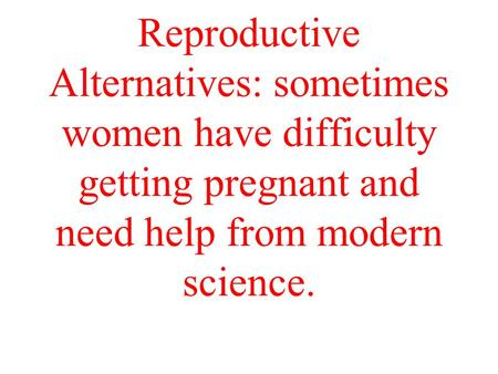 Reproductive Alternatives: sometimes women have difficulty getting pregnant and need help from modern science.