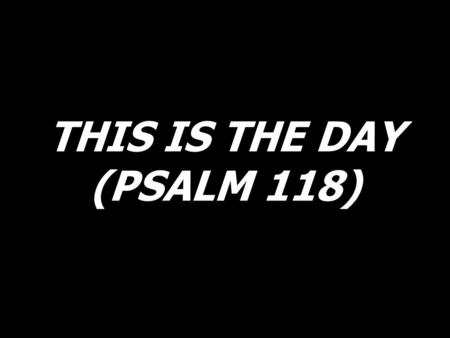 THIS IS THE DAY (PSALM 118). This is the day the Lord has made I will rejoice and be glad in it. (2x)