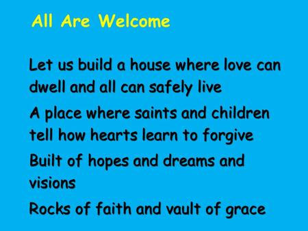 All Are Welcome Let us build a house where love can dwell and all can safely live A place where saints and children tell how hearts learn to forgive Built.