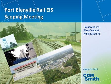 August 19, 2015 Port Bienville Rail EIS Scoping Meeting Presented by: Rhea Vincent Mike McGuire.