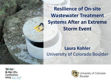 Resilience of On-site Wastewater Treatment Systems After an Extreme Storm Event Laura Kohler University of Colorado Boulder.