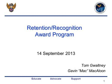 "Educate Advocate Support Retention/Recognition Award Program 14 September 2013 Tom Gwaltney Gavin ""Mac"" MacAloon 1."